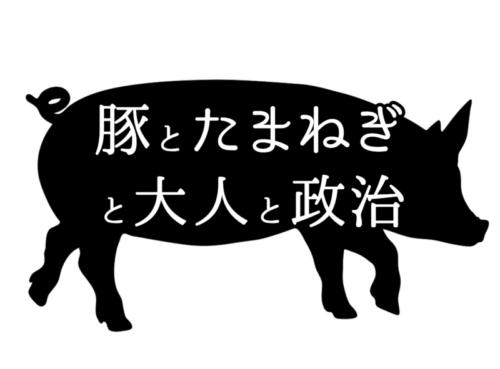豚肉とたまねぎと大人と政治の話